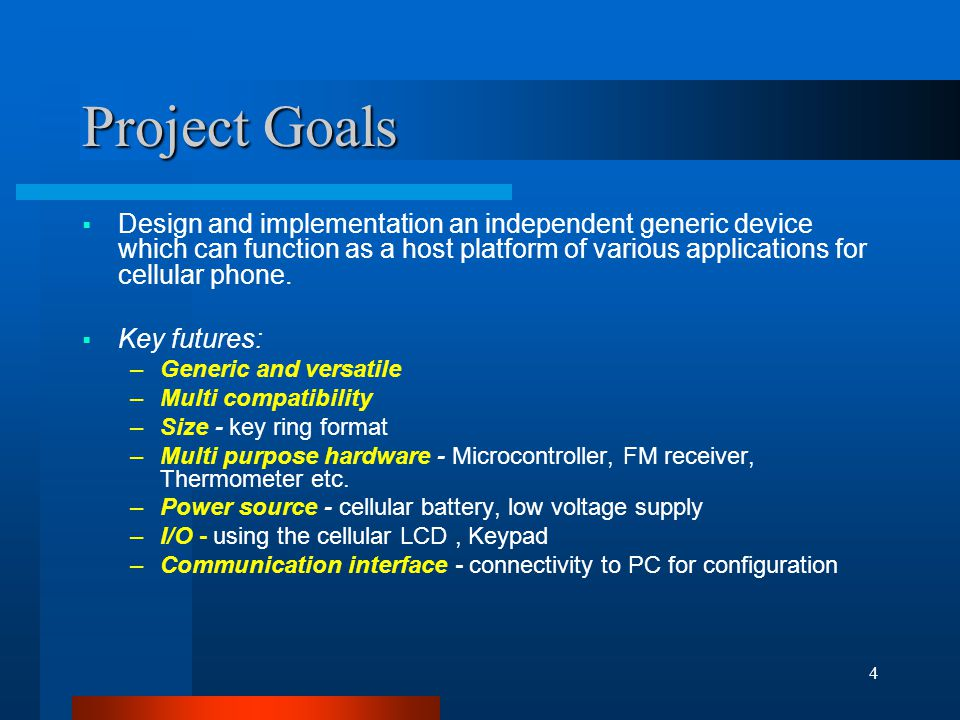4 Project Goals  Design and implementation an independent generic device which can function as a host platform of various applications for cellular phone.