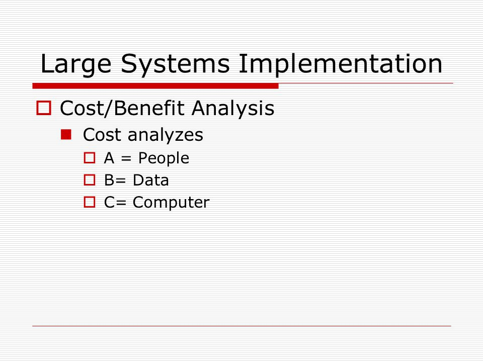 Large Systems Implementation  Cost/Benefit Analysis Cost analyzes  A = People  B= Data  C= Computer
