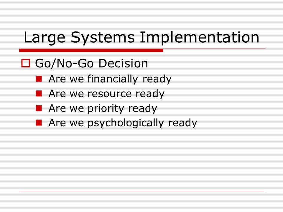 Large Systems Implementation  Go/No-Go Decision Are we financially ready Are we resource ready Are we priority ready Are we psychologically ready