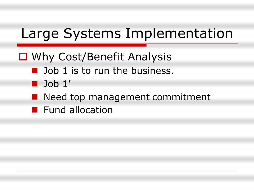 Large Systems Implementation  Why Cost/Benefit Analysis Job 1 is to run the business.