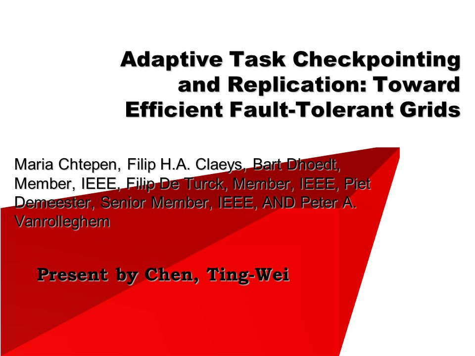 Present by Chen, Ting-Wei Adaptive Task Checkpointing and Replication: Toward Efficient Fault-Tolerant Grids Maria Chtepen, Filip H.A.