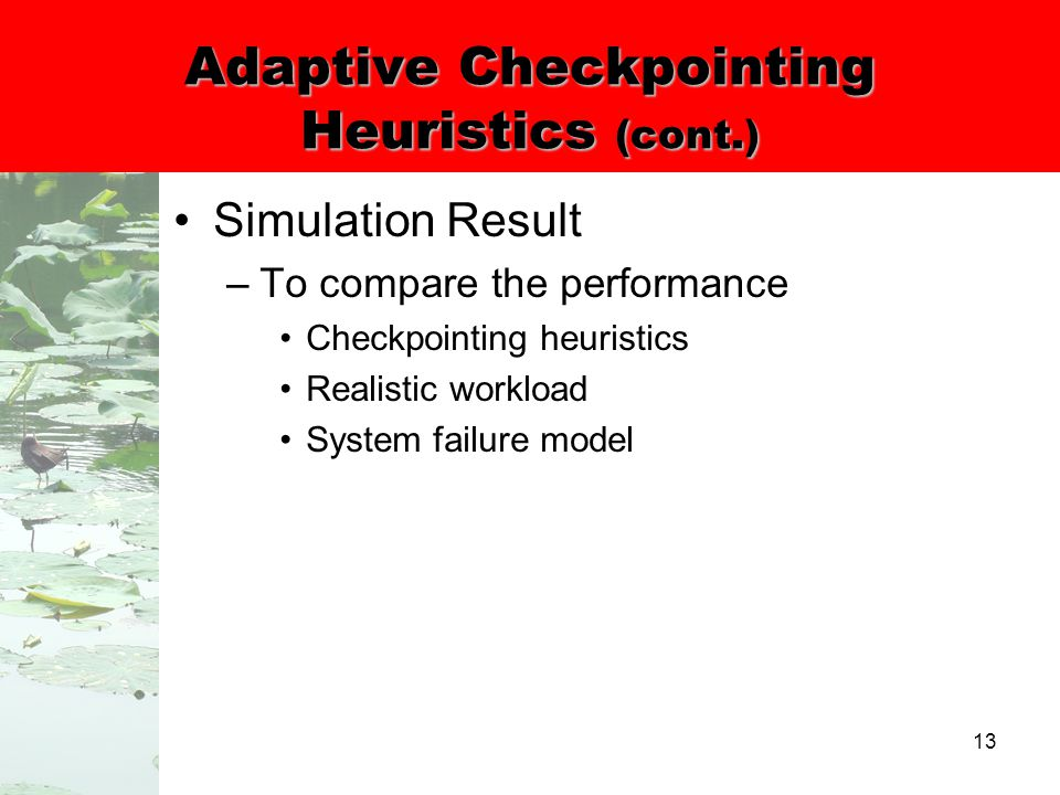 13 Adaptive Checkpointing Heuristics (cont.) Simulation Result –To compare the performance Checkpointing heuristics Realistic workload System failure model