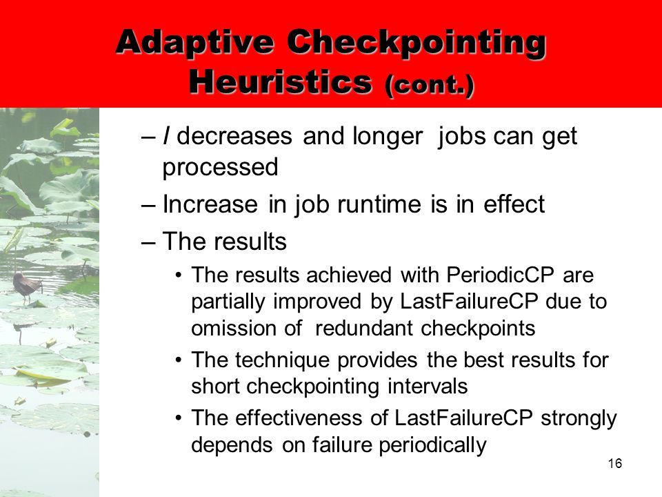 16 Adaptive Checkpointing Heuristics (cont.) –I decreases and longer jobs can get processed –Increase in job runtime is in effect –The results The results achieved with PeriodicCP are partially improved by LastFailureCP due to omission of redundant checkpoints The technique provides the best results for short checkpointing intervals The effectiveness of LastFailureCP strongly depends on failure periodically