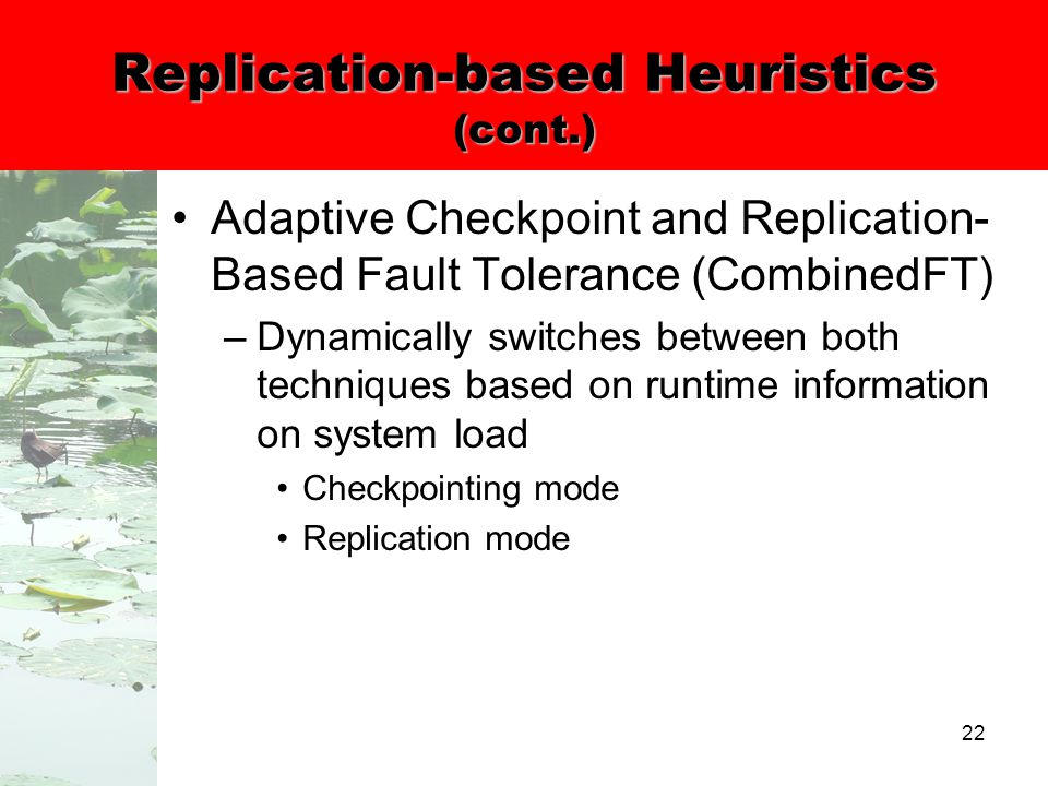 22 Replication-based Heuristics (cont.) Adaptive Checkpoint and Replication- Based Fault Tolerance (CombinedFT) –Dynamically switches between both techniques based on runtime information on system load Checkpointing mode Replication mode