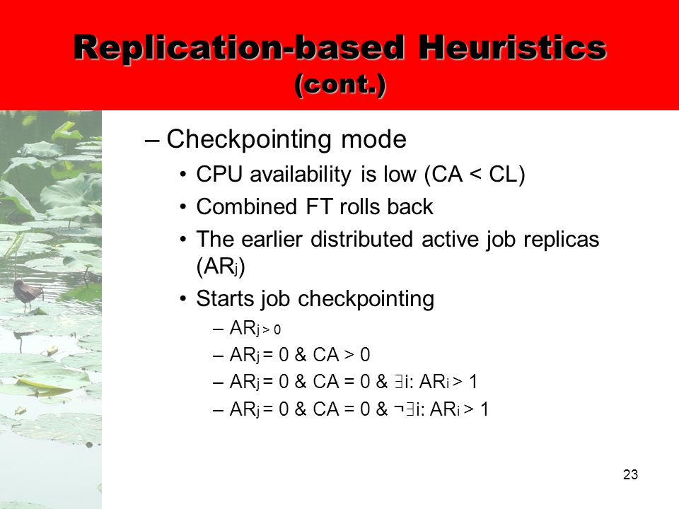 23 Replication-based Heuristics (cont.) –Checkpointing mode CPU availability is low (CA < CL) Combined FT rolls back The earlier distributed active job replicas (AR j ) Starts job checkpointing –AR j > 0 –AR j = 0 & CA > 0 –AR j = 0 & CA = 0 & ∃ i: AR i > 1 –AR j = 0 & CA = 0 & ¬ ∃ i: AR i > 1