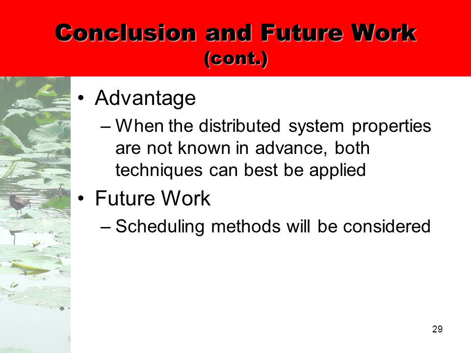 29 Conclusion and Future Work (cont.) Advantage –When the distributed system properties are not known in advance, both techniques can best be applied Future Work –Scheduling methods will be considered