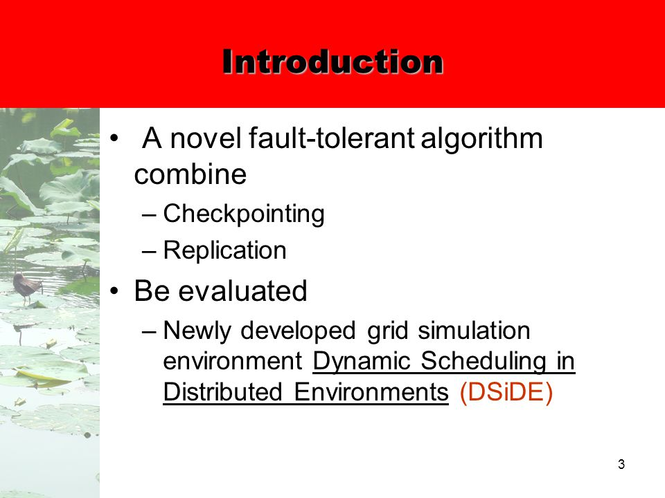 3 Introduction A novel fault-tolerant algorithm combine –Checkpointing –Replication Be evaluated –Newly developed grid simulation environment Dynamic Scheduling in Distributed Environments (DSiDE)