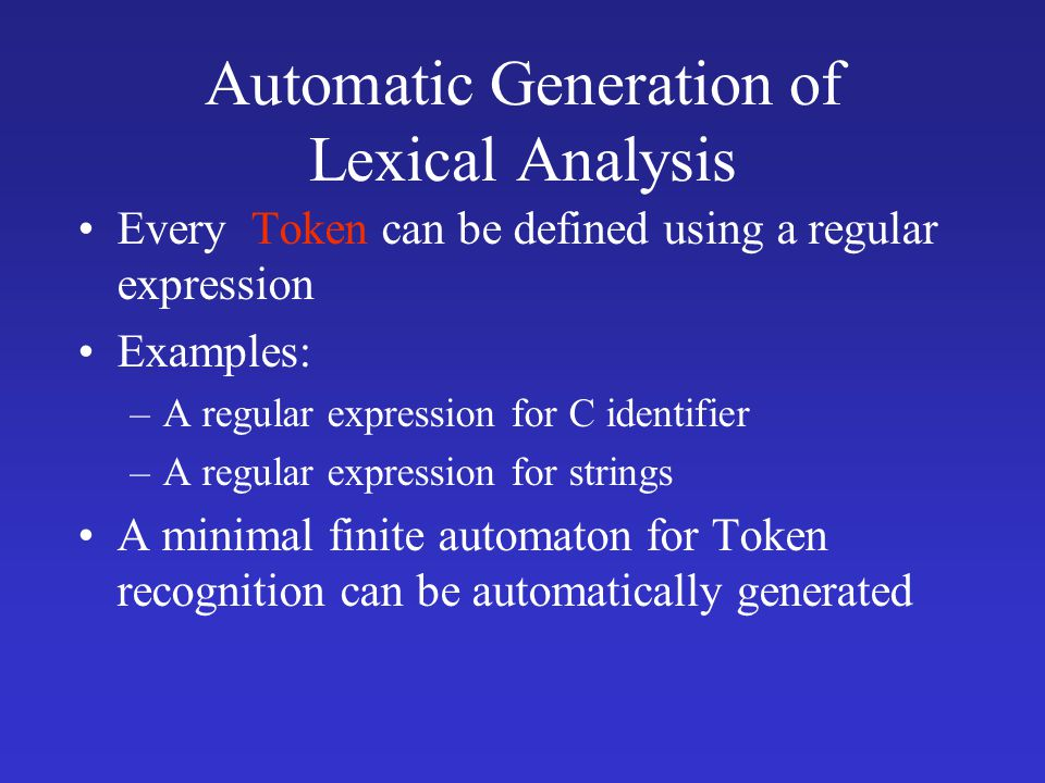 Automatic Generation of Lexical Analysis Every Token can be defined using a regular expression Examples: –A regular expression for C identifier –A regular expression for strings A minimal finite automaton for Token recognition can be automatically generated