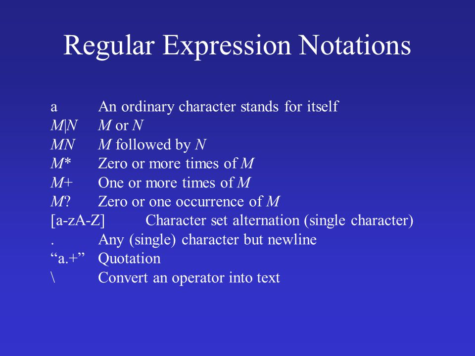 Regular Expression Notations aAn ordinary character stands for itself M|NM or N MNM followed by N M*Zero or more times of M M+One or more times of M M Zero or one occurrence of M [a-zA-Z]Character set alternation (single character).Any (single) character but newline a.+ Quotation \Convert an operator into text