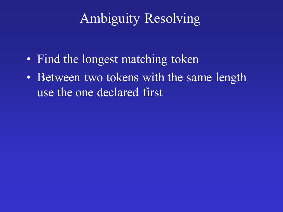 Ambiguity Resolving Find the longest matching token Between two tokens with the same length use the one declared first