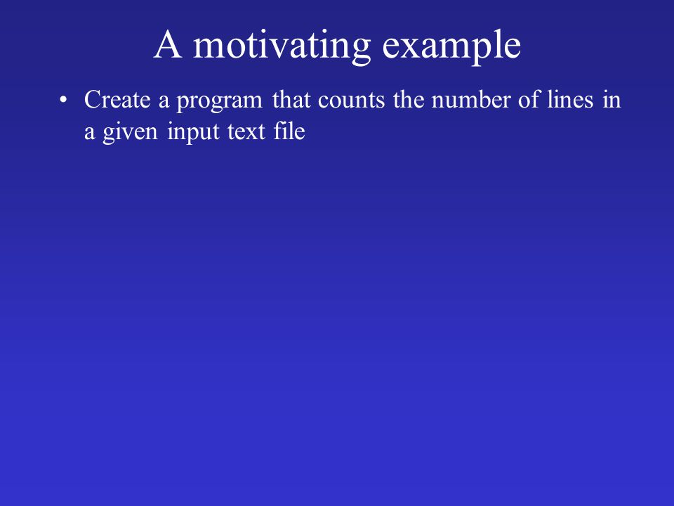 A motivating example Create a program that counts the number of lines in a given input text file