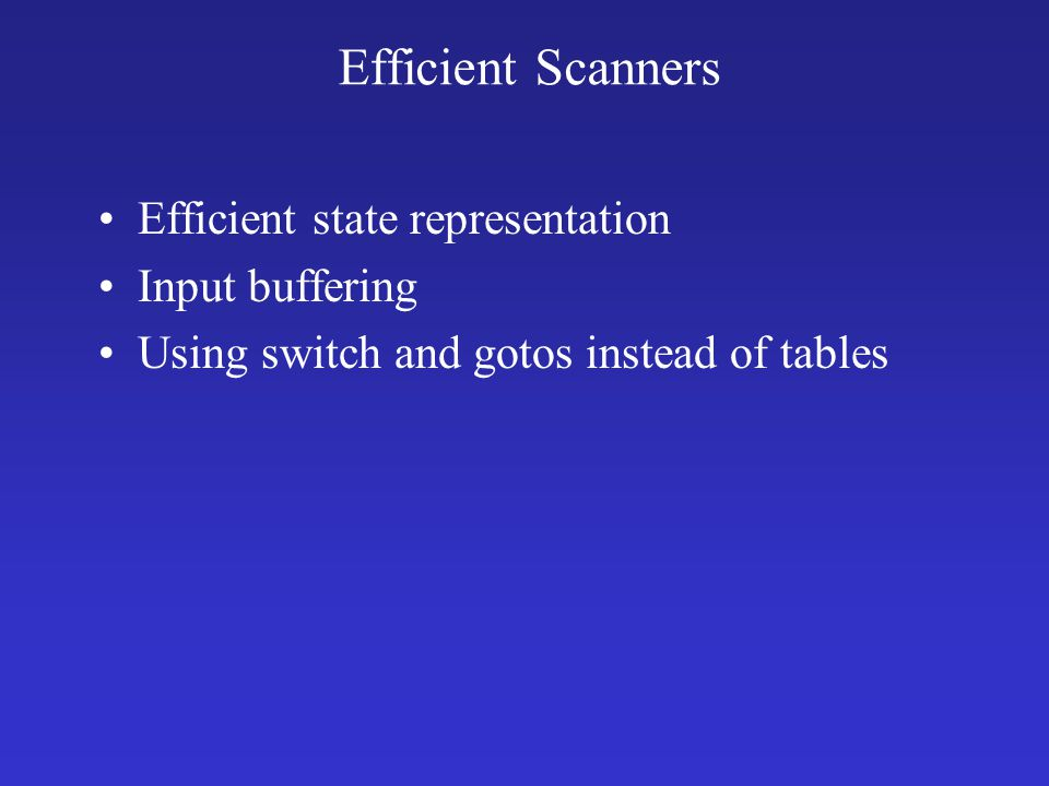 Efficient Scanners Efficient state representation Input buffering Using switch and gotos instead of tables