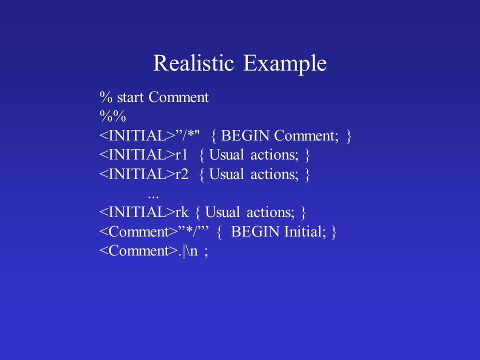 Realistic Example % start Comment % /* { BEGIN Comment; } r1 { Usual actions; } r2 { Usual actions; }...