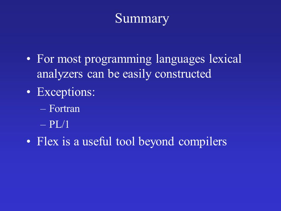 Summary For most programming languages lexical analyzers can be easily constructed Exceptions: –Fortran –PL/1 Flex is a useful tool beyond compilers