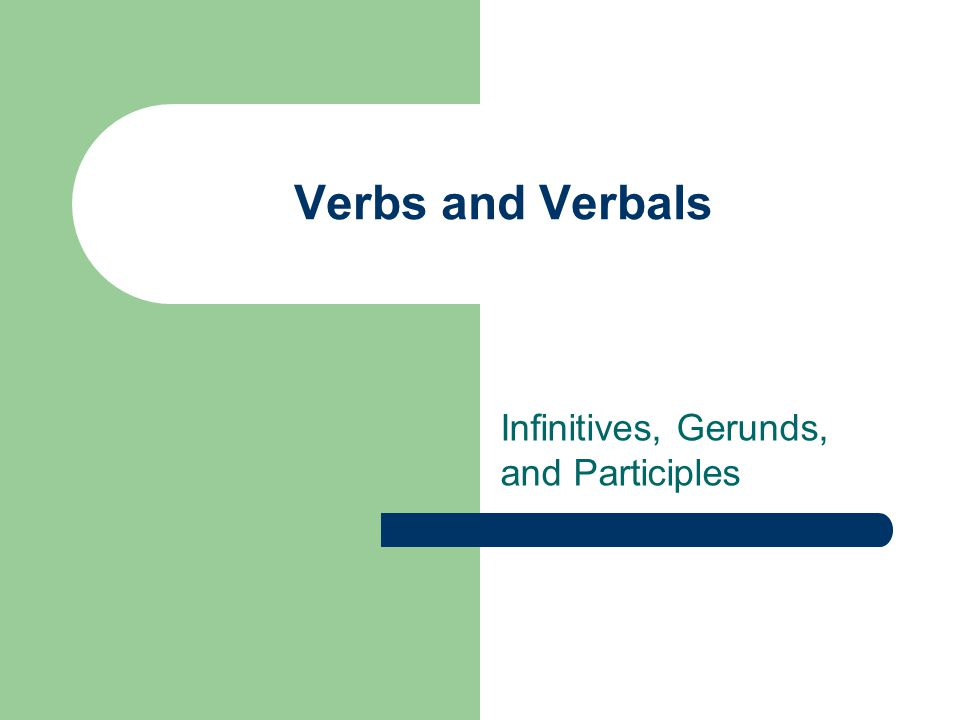 Verbs and Verbals Infinitives, Gerunds, and Participles