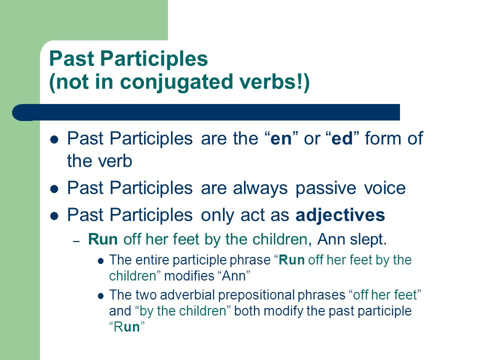 Past Participles (not in conjugated verbs!) Past Participles are the en or ed form of the verb Past Participles are always passive voice Past Participles only act as adjectives – Run off her feet by the children, Ann slept.