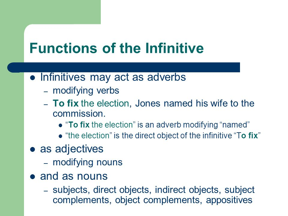 Functions of the Infinitive Infinitives may act as adverbs – modifying verbs – To fix the election, Jones named his wife to the commission.