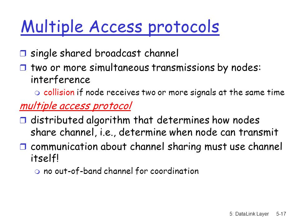 5: DataLink Layer5-17 Multiple Access protocols r single shared broadcast channel r two or more simultaneous transmissions by nodes: interference m collision if node receives two or more signals at the same time multiple access protocol r distributed algorithm that determines how nodes share channel, i.e., determine when node can transmit r communication about channel sharing must use channel itself.