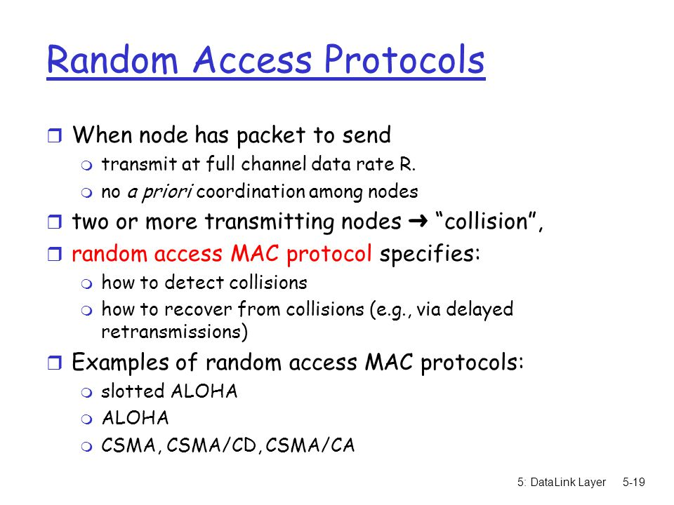 5: DataLink Layer5-19 Random Access Protocols r When node has packet to send m transmit at full channel data rate R.