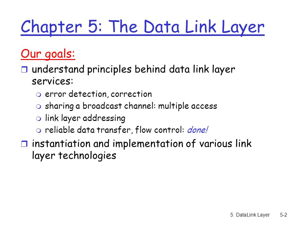 5: DataLink Layer5-2 Chapter 5: The Data Link Layer Our goals: r understand principles behind data link layer services: m error detection, correction m sharing a broadcast channel: multiple access m link layer addressing m reliable data transfer, flow control: done.