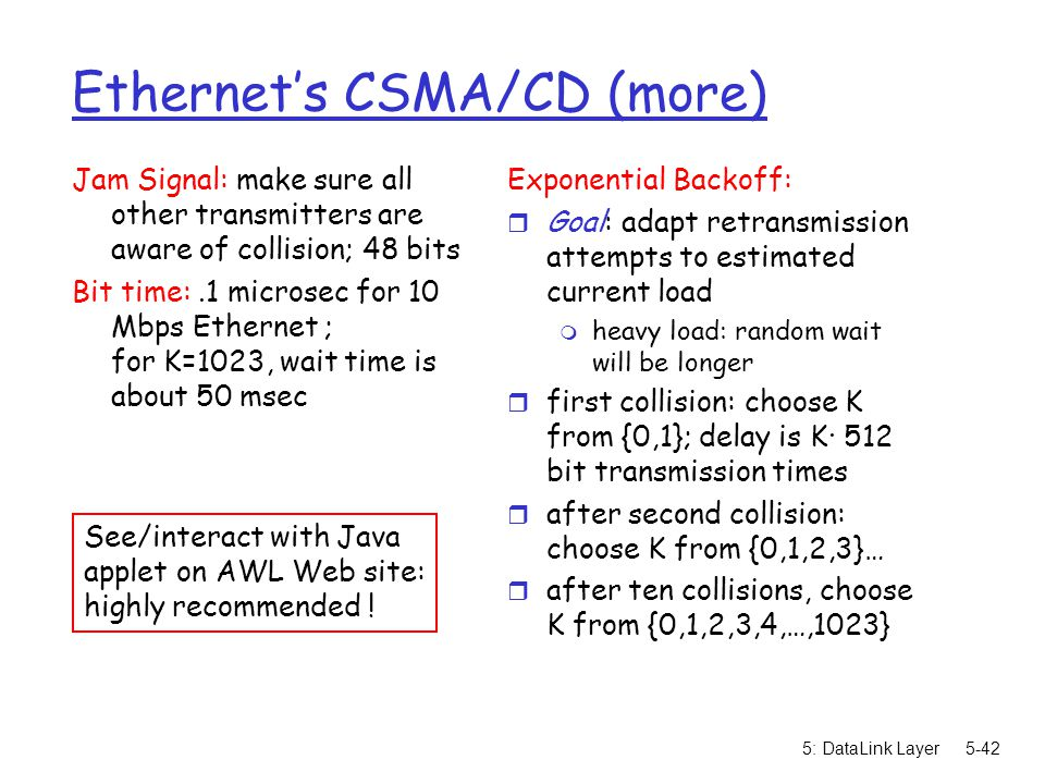 5: DataLink Layer5-42 Ethernet's CSMA/CD (more) Jam Signal: make sure all other transmitters are aware of collision; 48 bits Bit time:.1 microsec for 10 Mbps Ethernet ; for K=1023, wait time is about 50 msec Exponential Backoff: r Goal: adapt retransmission attempts to estimated current load m heavy load: random wait will be longer r first collision: choose K from {0,1}; delay is K· 512 bit transmission times r after second collision: choose K from {0,1,2,3}… r after ten collisions, choose K from {0,1,2,3,4,…,1023} See/interact with Java applet on AWL Web site: highly recommended !