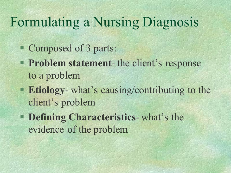Formulating a Nursing Diagnosis §Composed of 3 parts: §Problem statement- the client's response to a problem §Etiology- what's causing/contributing to the client's problem §Defining Characteristics- what's the evidence of the problem