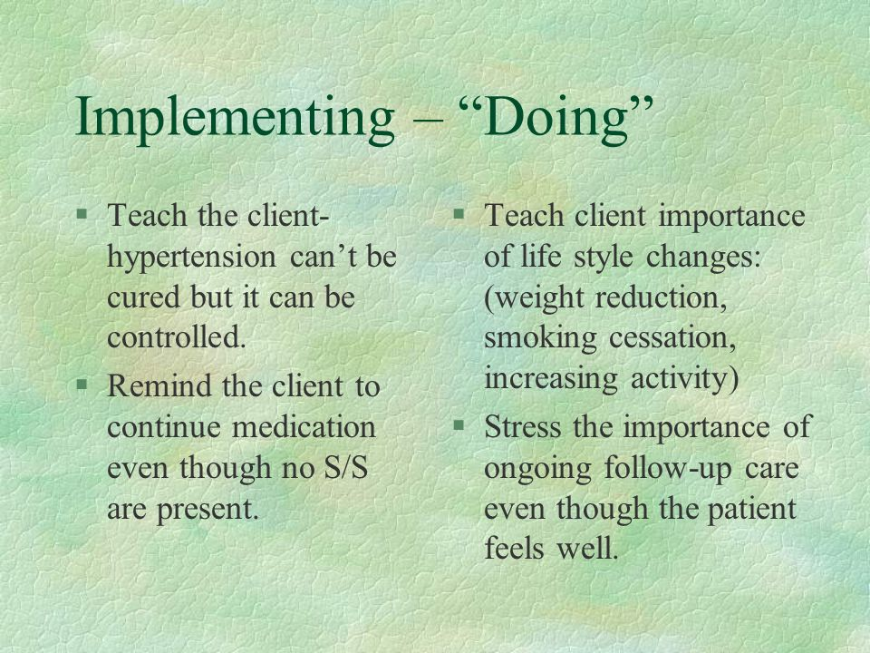 Implementing – Doing §Teach the client- hypertension can't be cured but it can be controlled.