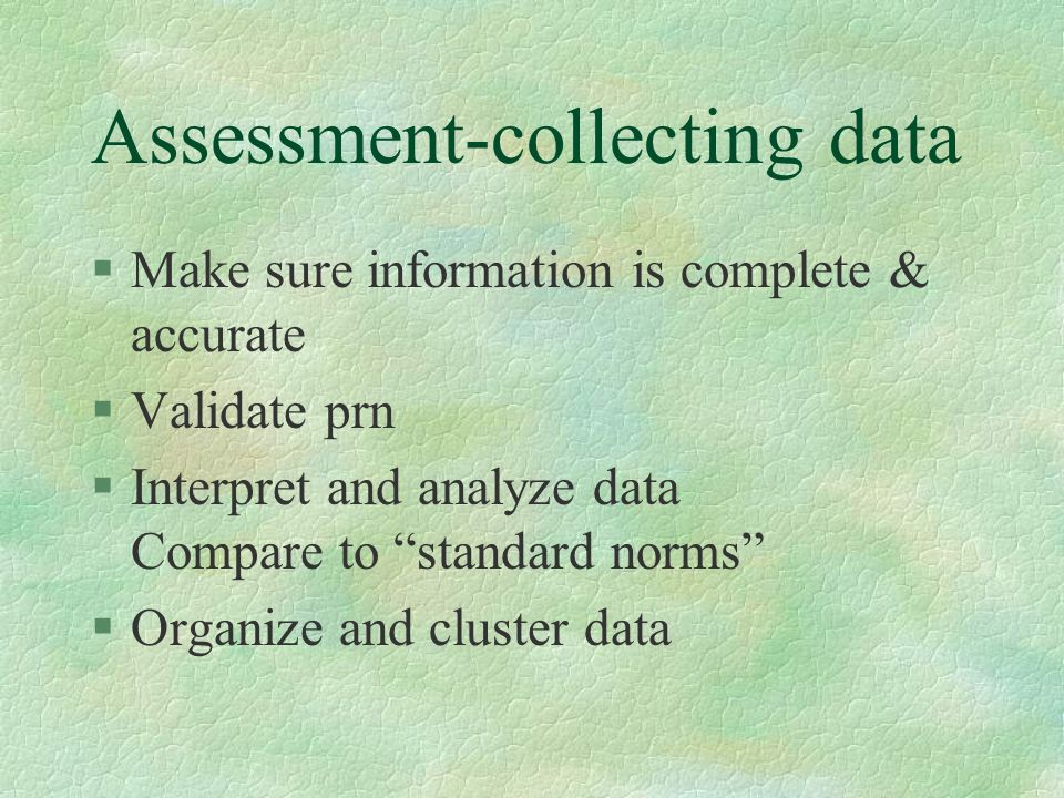 Assessment-collecting data §Make sure information is complete & accurate §Validate prn §Interpret and analyze data Compare to standard norms §Organize and cluster data