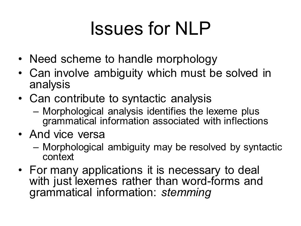 Issues for NLP Need scheme to handle morphology Can involve ambiguity which must be solved in analysis Can contribute to syntactic analysis –Morphological analysis identifies the lexeme plus grammatical information associated with inflections And vice versa –Morphological ambiguity may be resolved by syntactic context For many applications it is necessary to deal with just lexemes rather than word-forms and grammatical information: stemming