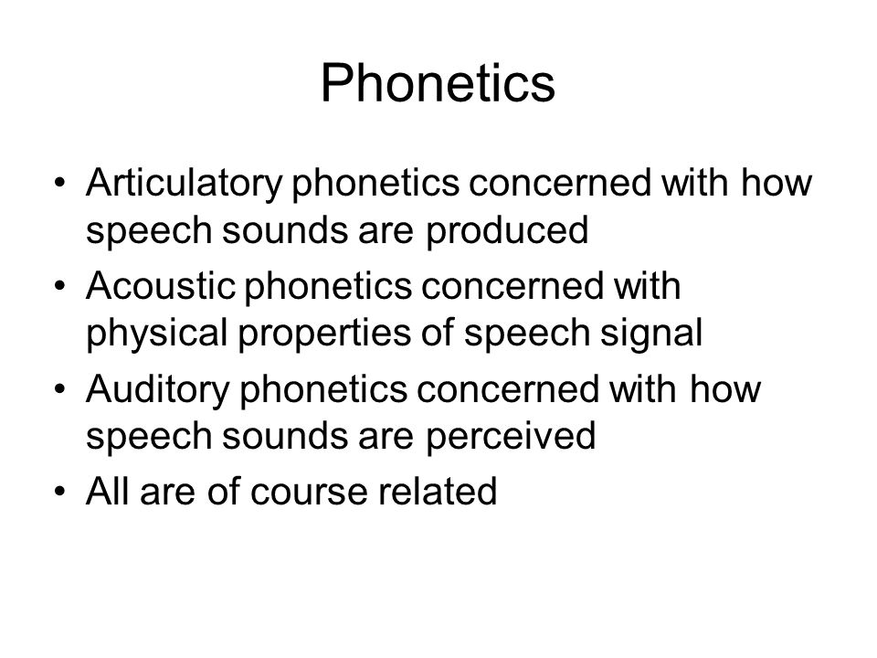 Phonetics Articulatory phonetics concerned with how speech sounds are produced Acoustic phonetics concerned with physical properties of speech signal Auditory phonetics concerned with how speech sounds are perceived All are of course related