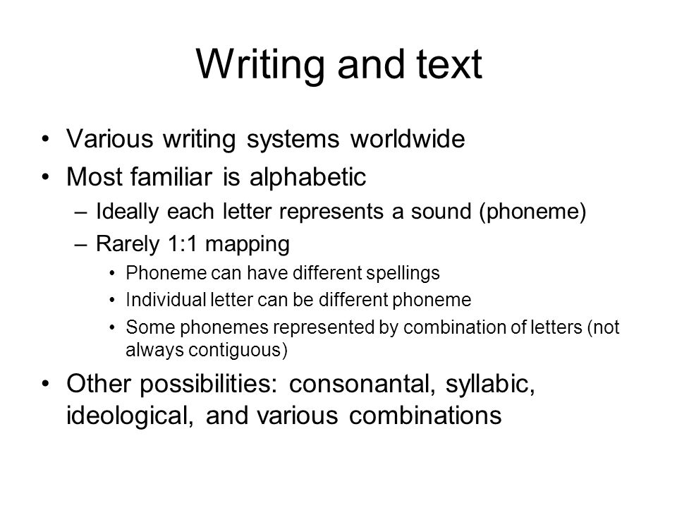 Writing and text Various writing systems worldwide Most familiar is alphabetic –Ideally each letter represents a sound (phoneme) –Rarely 1:1 mapping Phoneme can have different spellings Individual letter can be different phoneme Some phonemes represented by combination of letters (not always contiguous) Other possibilities: consonantal, syllabic, ideological, and various combinations