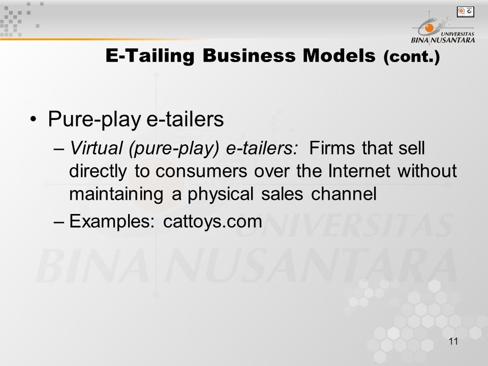 11 E-Tailing Business Models (cont.) Pure-play e-tailers –Virtual (pure-play) e-tailers: Firms that sell directly to consumers over the Internet without maintaining a physical sales channel –Examples: cattoys.com
