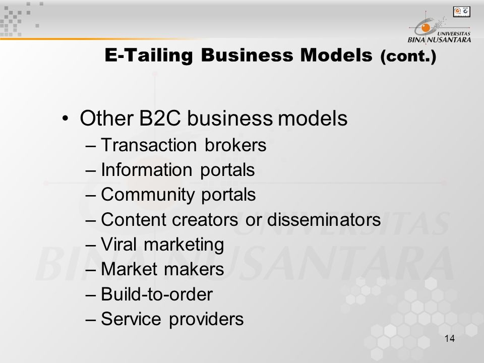 14 E-Tailing Business Models (cont.) Other B2C business models –Transaction brokers –Information portals –Community portals –Content creators or disseminators –Viral marketing –Market makers –Build-to-order –Service providers