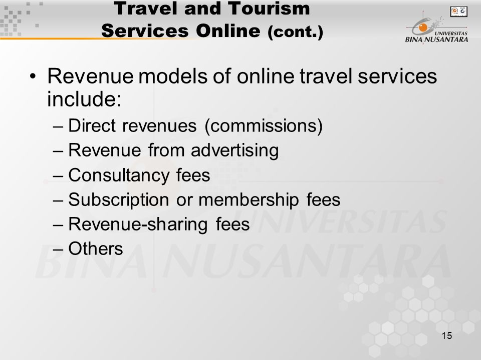 15 Travel and Tourism Services Online (cont.) Revenue models of online travel services include: –Direct revenues (commissions) –Revenue from advertising –Consultancy fees –Subscription or membership fees –Revenue-sharing fees –Others