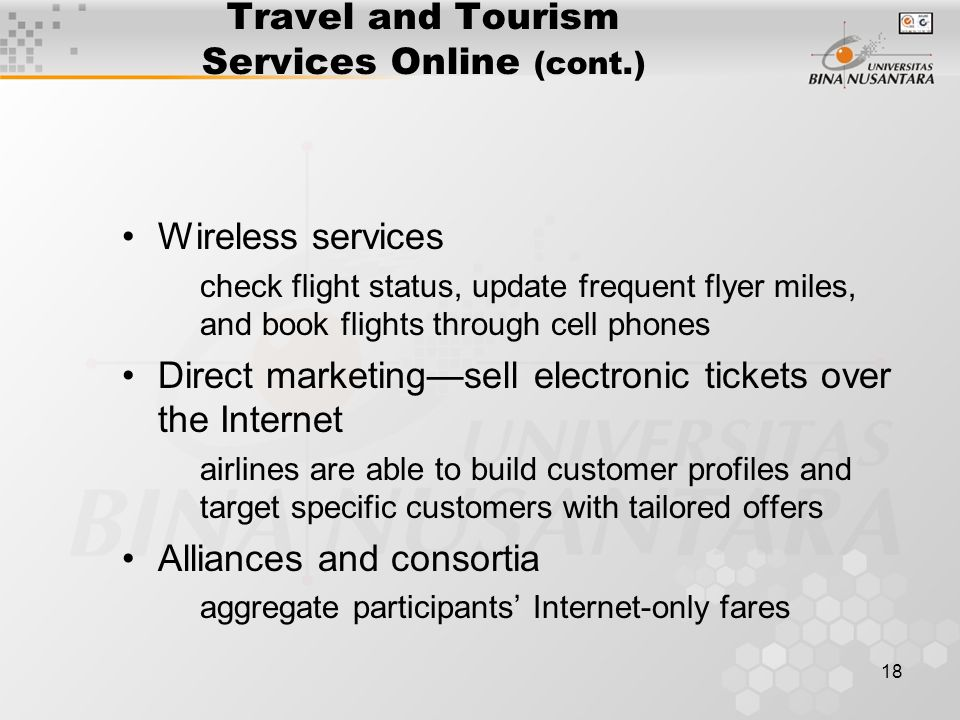 18 Travel and Tourism Services Online (cont.) Wireless services check flight status, update frequent flyer miles, and book flights through cell phones Direct marketing—sell electronic tickets over the Internet airlines are able to build customer profiles and target specific customers with tailored offers Alliances and consortia aggregate participants' Internet-only fares