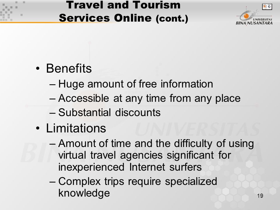 19 Travel and Tourism Services Online (cont.) Benefits –Huge amount of free information –Accessible at any time from any place –Substantial discounts Limitations –Amount of time and the difficulty of using virtual travel agencies significant for inexperienced Internet surfers –Complex trips require specialized knowledge
