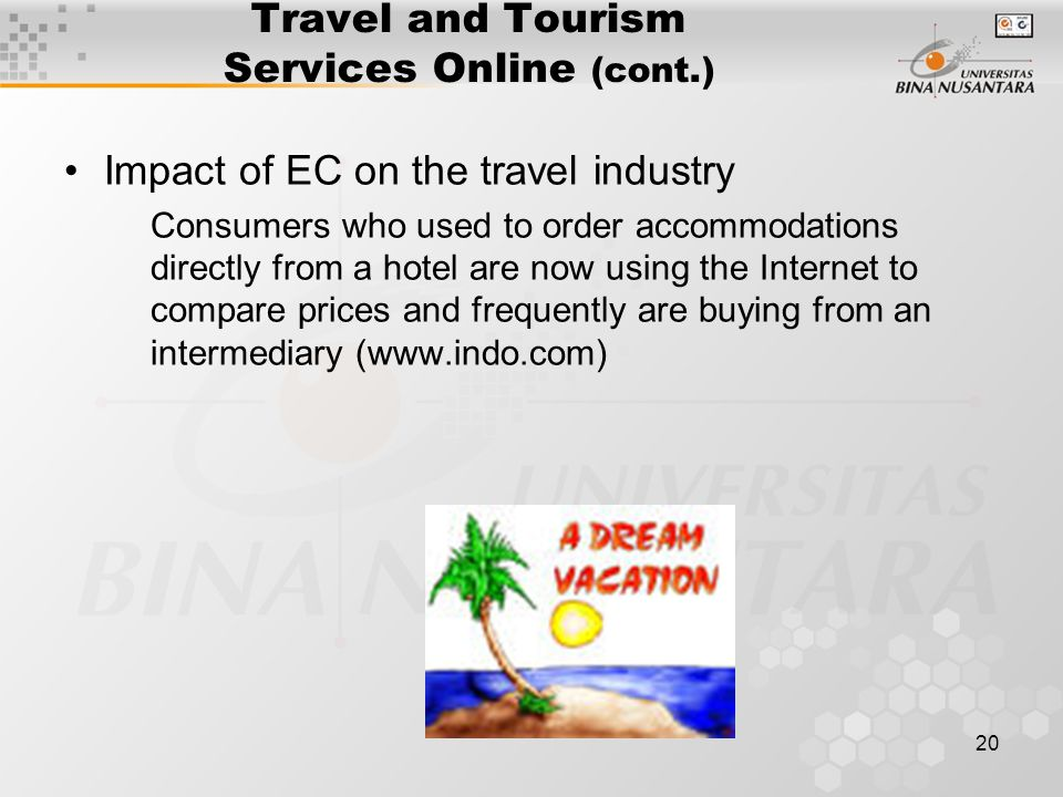 20 Travel and Tourism Services Online (cont.) Impact of EC on the travel industry Consumers who used to order accommodations directly from a hotel are now using the Internet to compare prices and frequently are buying from an intermediary (