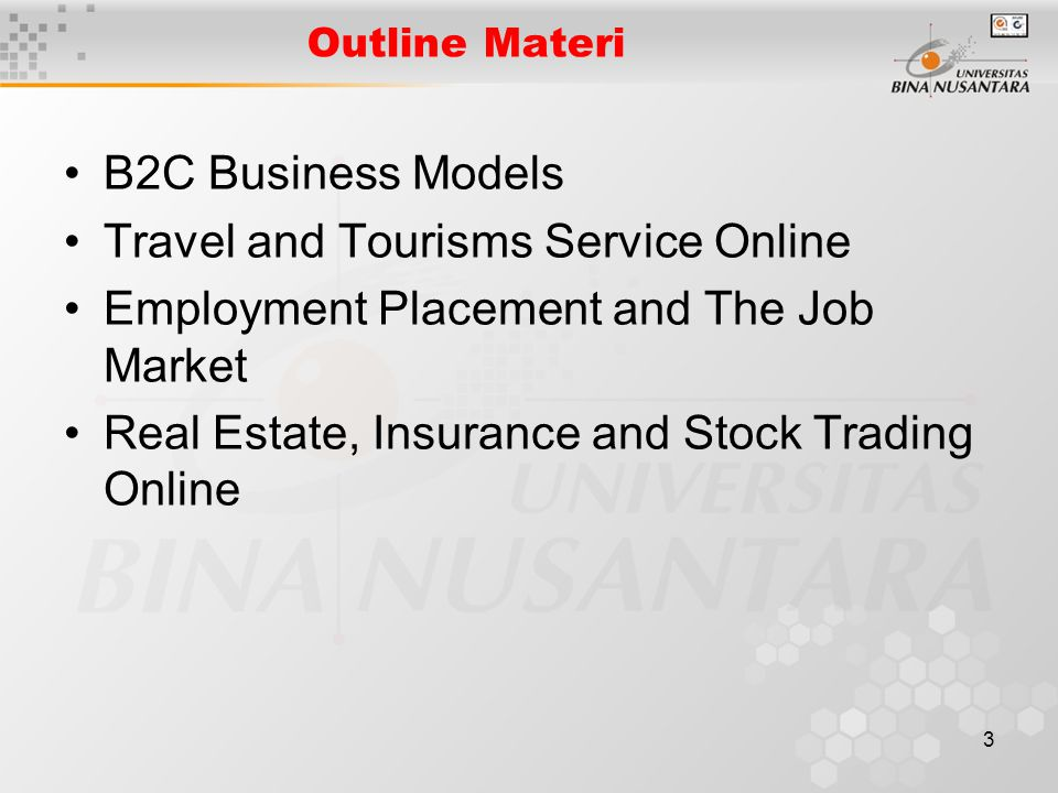 3 Outline Materi B2C Business Models Travel and Tourisms Service Online Employment Placement and The Job Market Real Estate, Insurance and Stock Trading Online