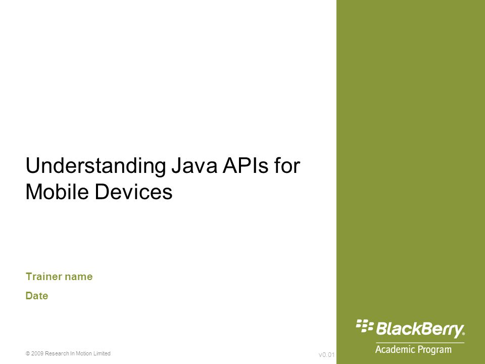 v0.01 © 2009 Research In Motion Limited Understanding Java APIs for Mobile Devices Trainer name Date
