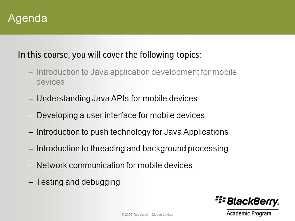 © 2009 Research In Motion Limited Agenda In this course, you will cover the following topics: –Introduction to Java application development for mobile devices –Understanding Java APIs for mobile devices –Developing a user interface for mobile devices –Introduction to push technology for Java Applications –Introduction to threading and background processing –Network communication for mobile devices –Testing and debugging
