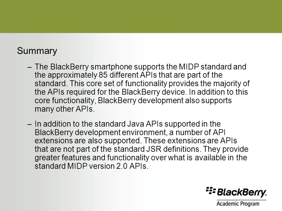 Summary –The BlackBerry smartphone supports the MIDP standard and the approximately 85 different APIs that are part of the standard.