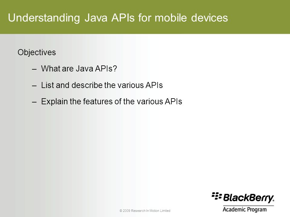 © 2009 Research In Motion Limited Understanding Java APIs for mobile devices Objectives –What are Java APIs.