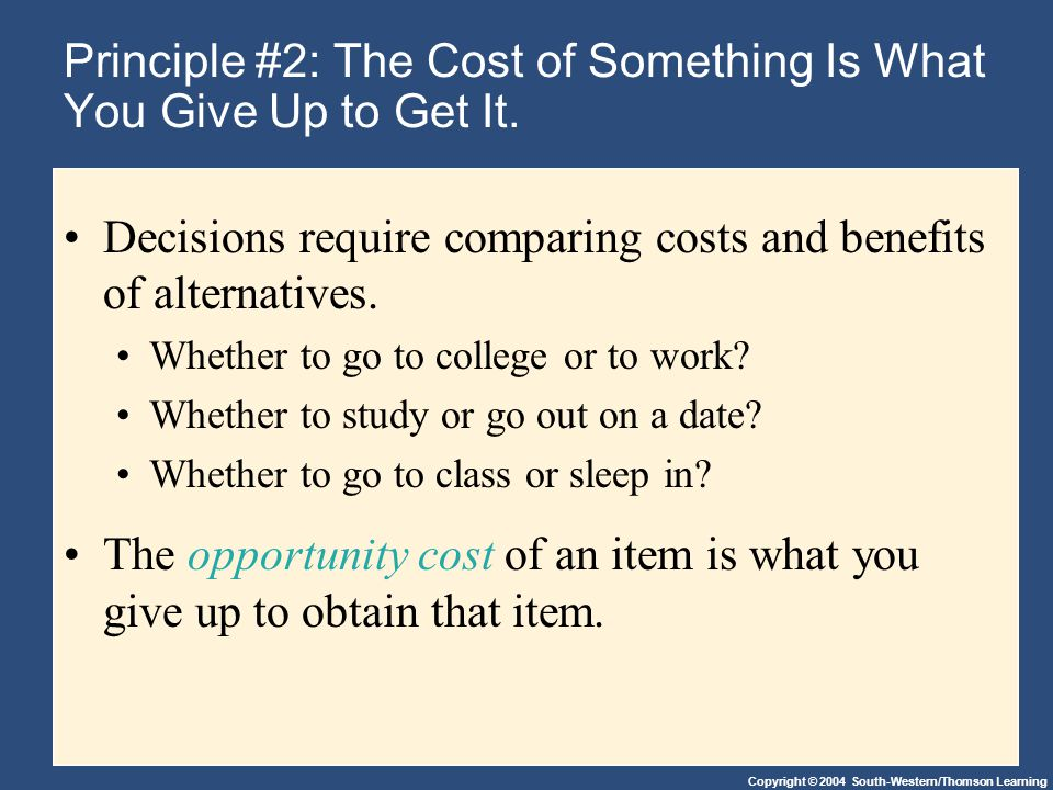 Copyright © 2004 South-Western/Thomson Learning Principle #2: The Cost of Something Is What You Give Up to Get It.