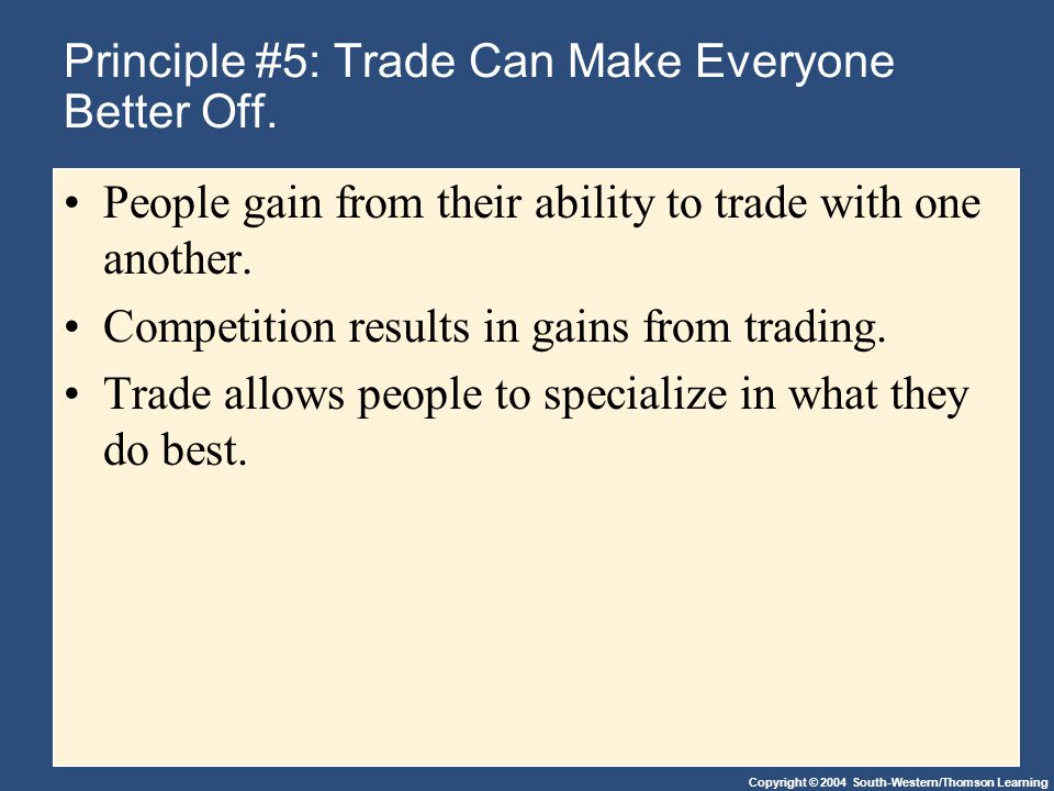 Copyright © 2004 South-Western/Thomson Learning Principle #5: Trade Can Make Everyone Better Off.