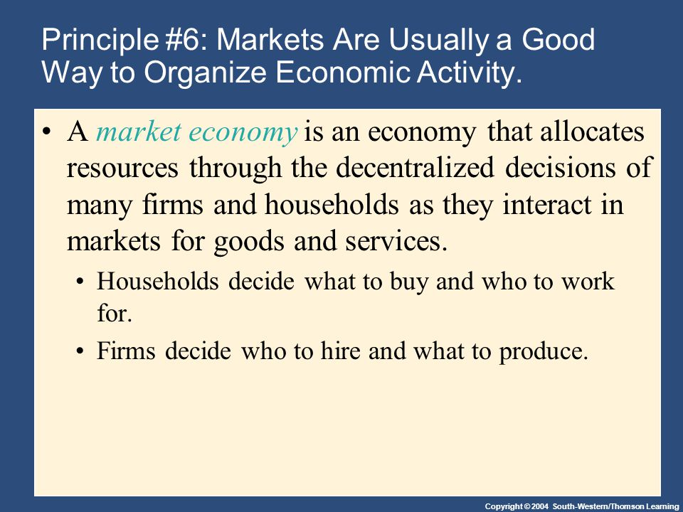 Copyright © 2004 South-Western/Thomson Learning Principle #6: Markets Are Usually a Good Way to Organize Economic Activity.