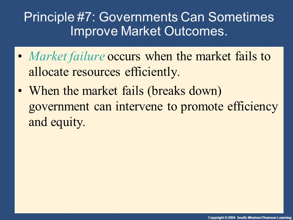 Copyright © 2004 South-Western/Thomson Learning Principle #7: Governments Can Sometimes Improve Market Outcomes.