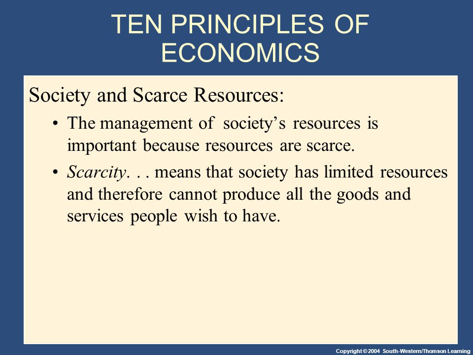 Copyright © 2004 South-Western/Thomson Learning TEN PRINCIPLES OF ECONOMICS Society and Scarce Resources: The management of society's resources is important because resources are scarce.