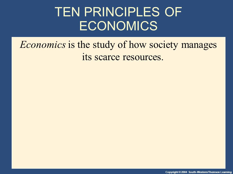 Copyright © 2004 South-Western/Thomson Learning TEN PRINCIPLES OF ECONOMICS Economics is the study of how society manages its scarce resources.