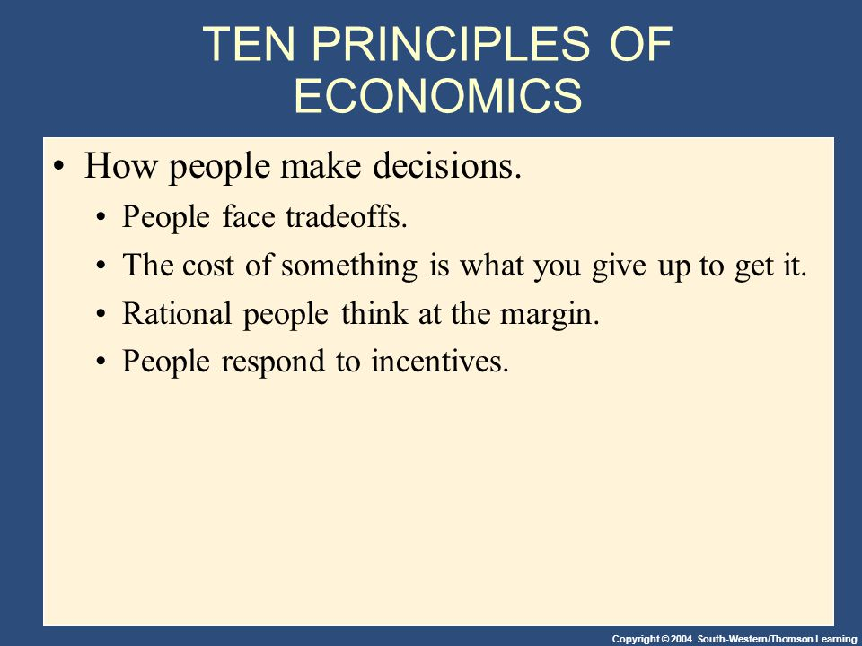 Copyright © 2004 South-Western/Thomson Learning TEN PRINCIPLES OF ECONOMICS How people make decisions.