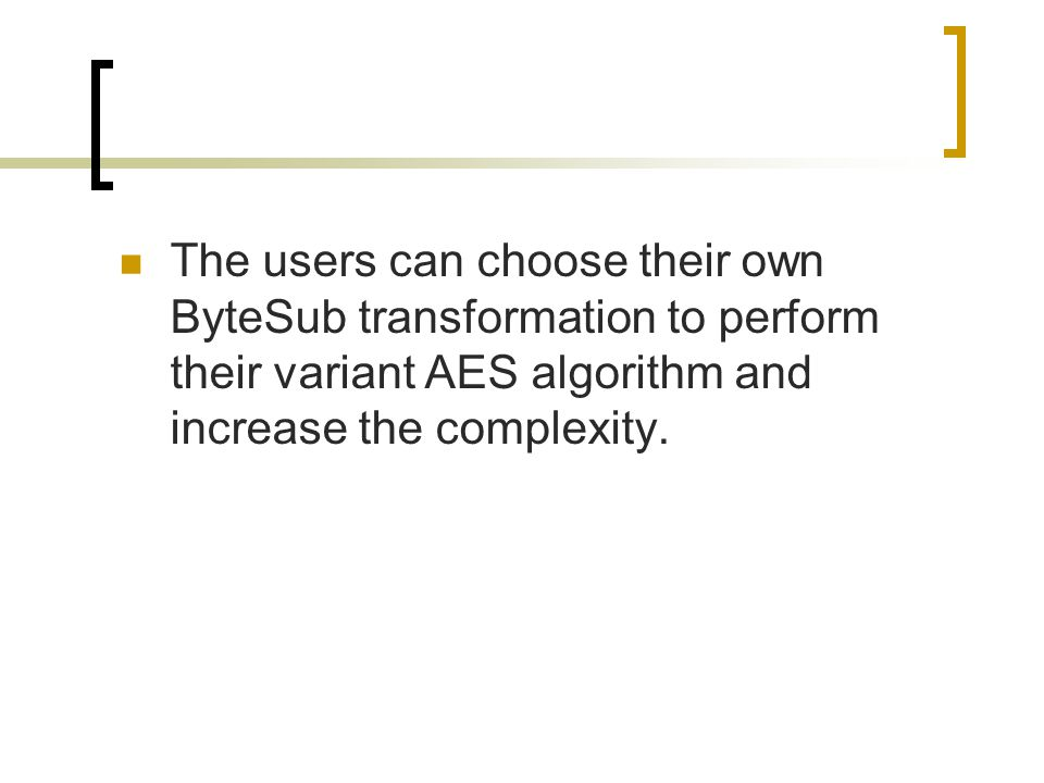 The users can choose their own ByteSub transformation to perform their variant AES algorithm and increase the complexity.